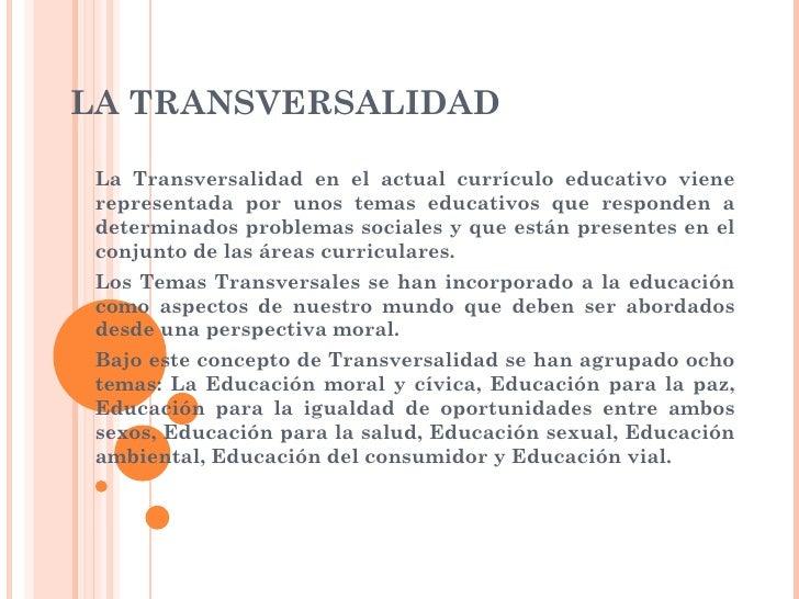 LA TRANSVERSALIDAD La Transversalidad en el actual currículo educativo viene representada por unos temas educativos que re...