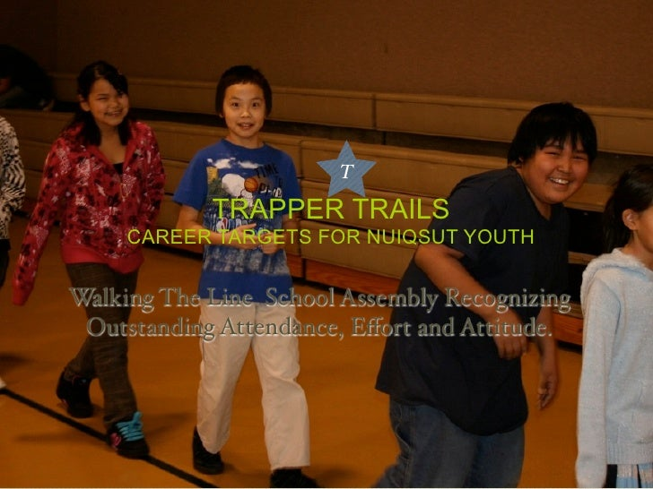 T              TRAPPER TRAILS      CAREER TARGETS FOR NUIQSUT YOUTH   Walking The Line School Assembly Recognizing  Outsta...