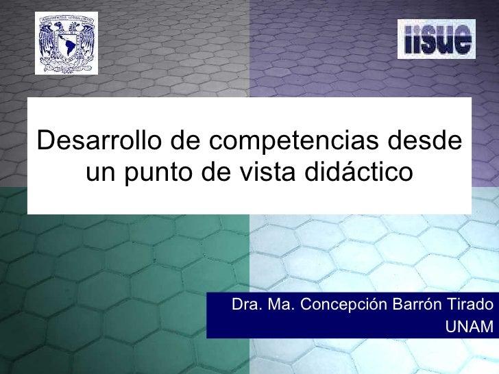 Desarrollo de competencias desde un punto de vista didáctico Dra. Ma. Concepción Barrón Tirado UNAM