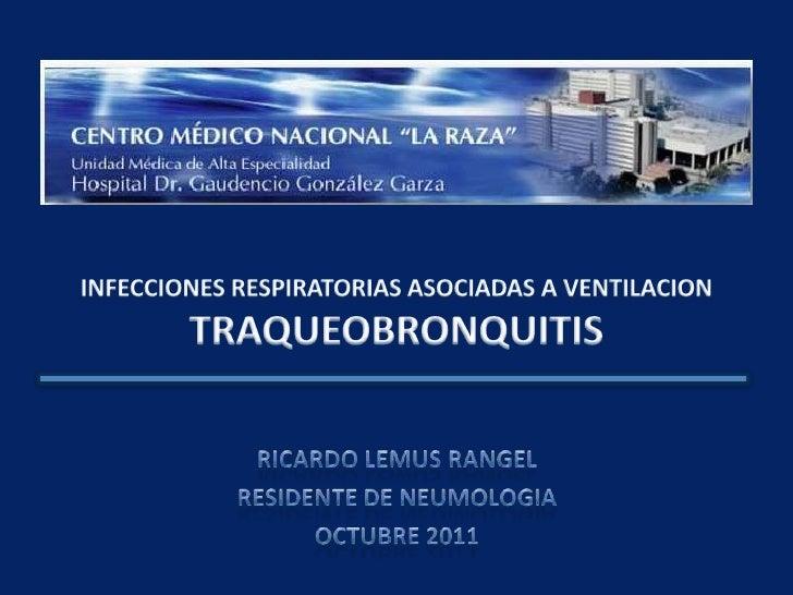 INFECCIONES RESPIRATORIAS ASOCIADAS A VENTILACION<br />TRAQUEOBRONQUITIS <br />RICARDO LEMUS RANGEL<br />RESIDENTE DE NEUM...