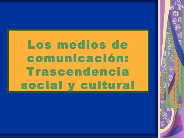 Los medios de comunicación: Trascendencia social y cultural