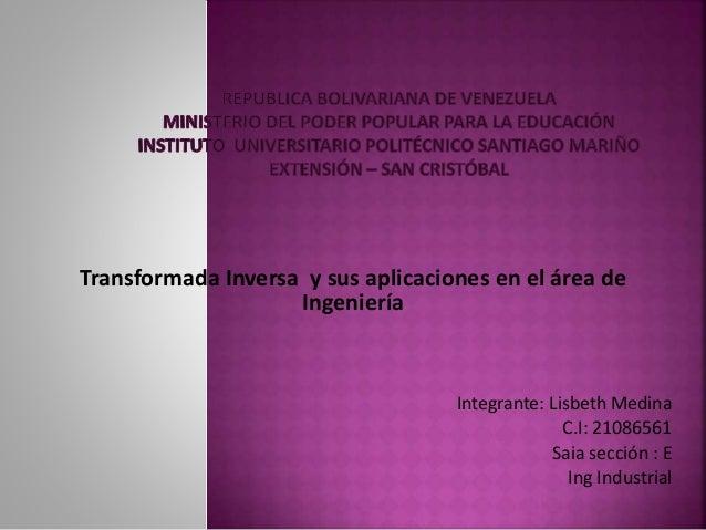 Transformada Inversa y sus aplicaciones en el área de Ingeniería Integrante: Lisbeth Medina C.I: 21086561 Saia sección : E...