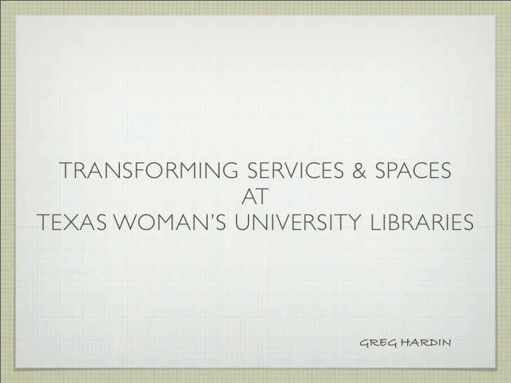 TRANSFORMING SERVICES & SPACES              ATTEXAS WOMAN'S UNIVERSITY LIBRARIES                         GREG HARDIN