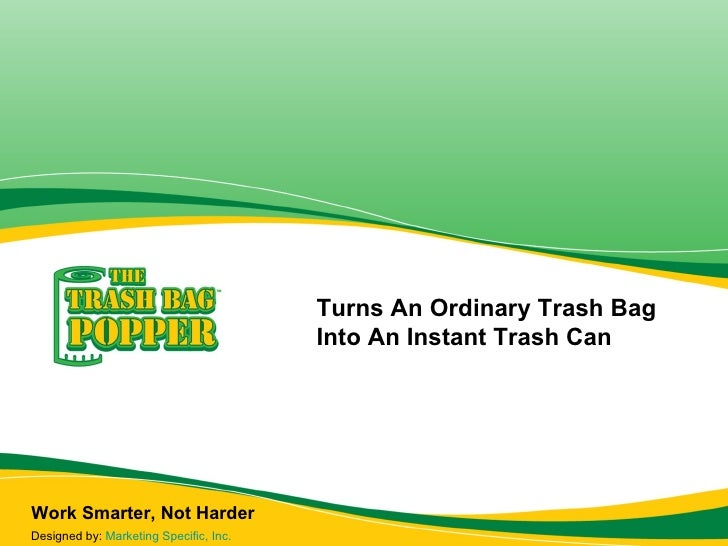 Work Smarter, Not Harder Turns An Ordinary Trash Bag Into An Instant Trash Can Designed by:  Marketing Specific, Inc.