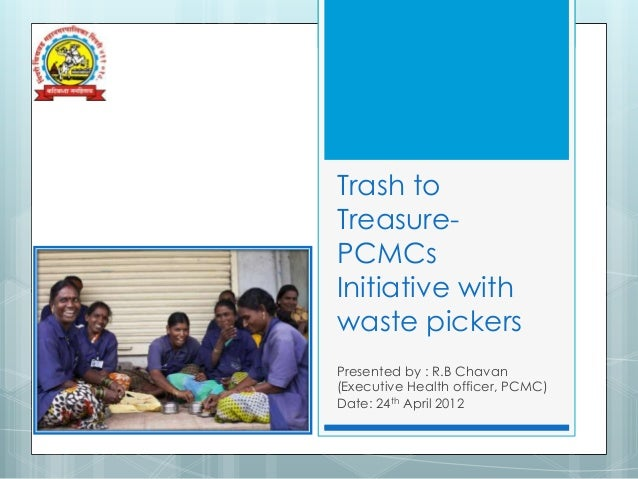 Trash toTreasure-PCMCsInitiative withwaste pickersPresented by : R.B Chavan(Executive Health officer, PCMC)Date: 24th Apri...