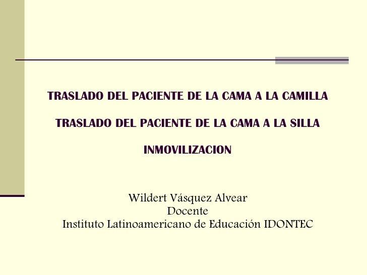 TRASLADO DEL PACIENTE DE LA CAMA A LA CAMILLA TRASLADO DEL PACIENTE DE LA CAMA A LA SILLA INMOVILIZACION Wildert Vásquez A...