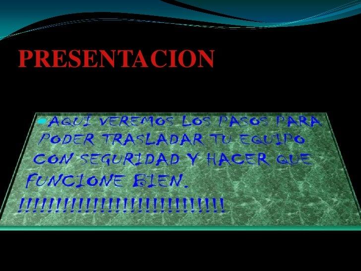 PRESENTACION<br />AQUÍ VEREMOS LOS PASOS PARA PODER TRASLADAR TU EQUIPO CON SEGURIDAD Y HACER QUE FUNCIONE BIEN. !!!!!!!!!...