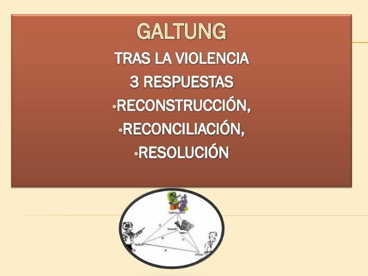 GALTUNG •La palabra paz la utilizan tanto los ingenuos que confunden la ausencia de violencia directa con la paz. •La pala...
