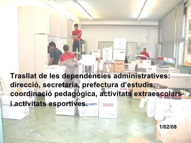 1/02/08 Trasllat de les dependències administratives:  direcció, secretaria, prefectura d'estudis, coordinació pedagògica,...