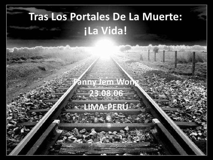 Tras Los Portales De La Muerte:            ¡La Vida!            Fanny Jem Wong             23.08.06           LIMA-PERÚ