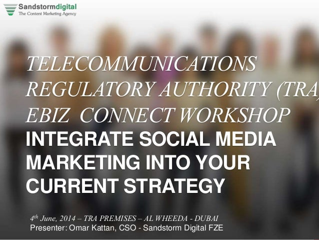 TELECOMMUNICATIONS REGULATORY AUTHORITY (TRA) EBIZ CONNECT WORKSHOP INTEGRATE SOCIAL MEDIA MARKETING INTO YOUR CURRENT STR...