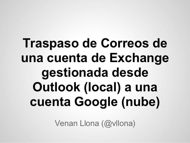 Traspaso de Correos deuna cuenta de Exchange   gestionada desde  Outlook (local) a una cuenta Google (nube)     Venan Llon...