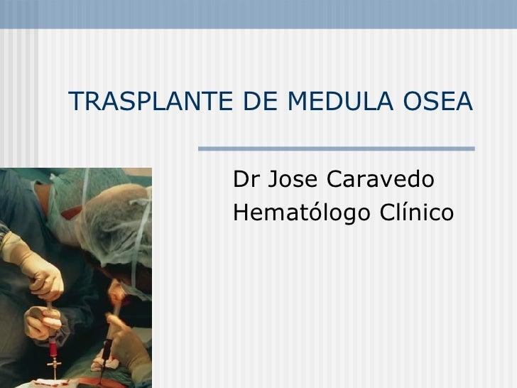 TRASPLANTE DE MEDULA OSEA Dr Jose Caravedo Hematólogo Clínico