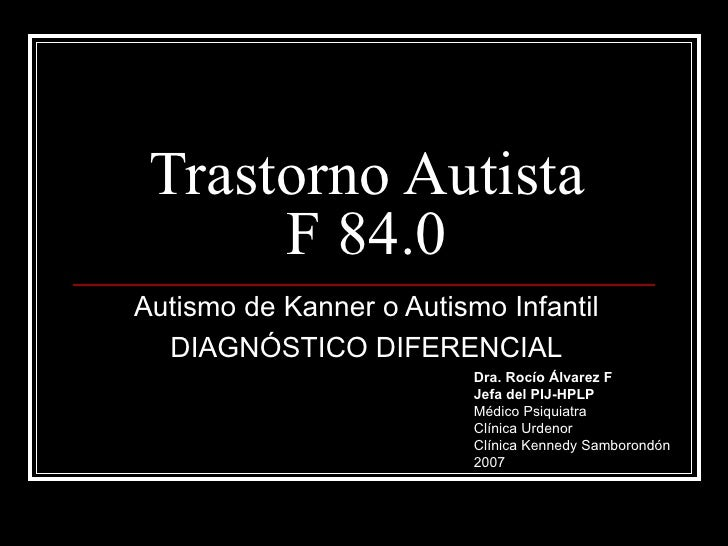 Trastorno Autista F 84.0 Autismo de Kanner o Autismo Infantil DIAGNÓSTICO DIFERENCIAL Dra. Rocío Álvarez F Jefa del PIJ-HP...