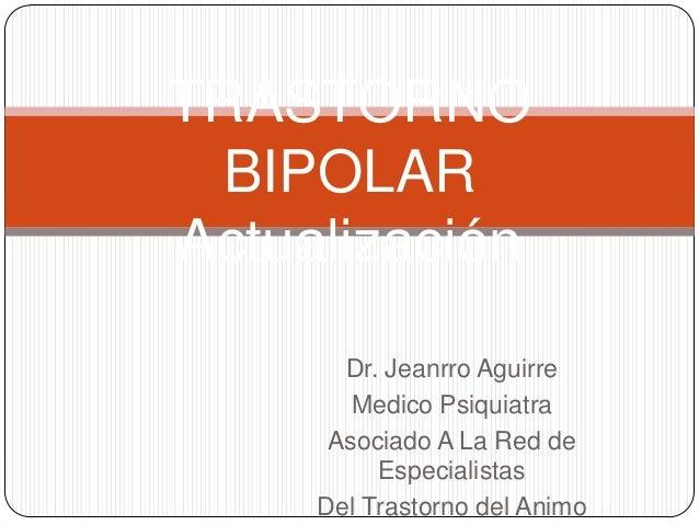 TRASTORNO BIPOLARActualización       Dr. Jeanrro Aguirre        Medico Psiquiatra      Asociado A La Red de          Espec...