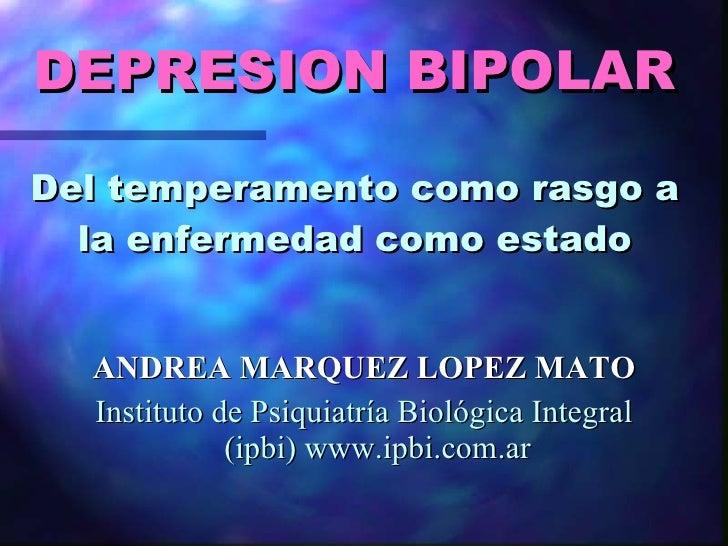 DEPRESION BIPOLAR   Del temperamento como rasgo a la enfermedad como estado <ul><li>ANDREA MARQUEZ LOPEZ MATO </li></ul><u...