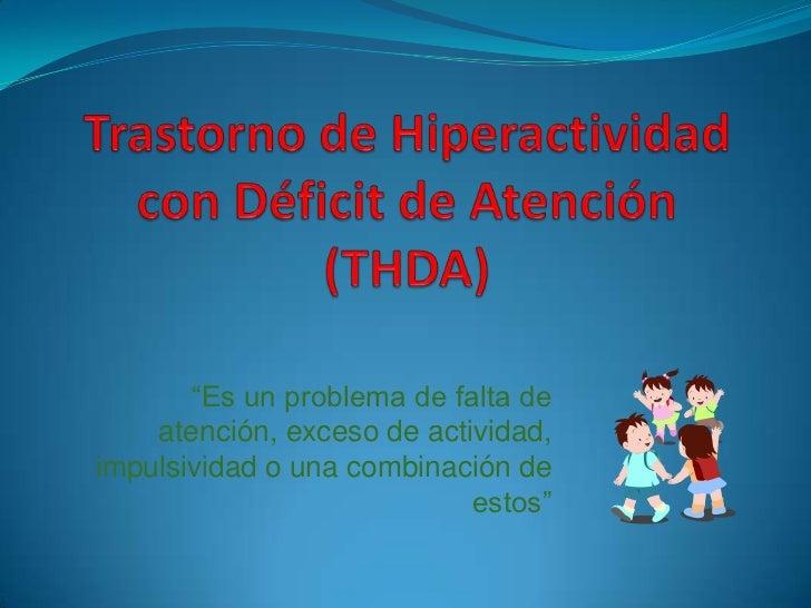 """Trastorno de Hiperactividad con Déficit de Atención (THDA)<br />""""Es un problema de falta de atención, exceso de actividad,..."""