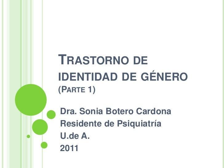TRASTORNO DEIDENTIDAD DE GÉNERO(PARTE 1)Dra. Sonia Botero CardonaResidente de PsiquiatríaU.de A.2011