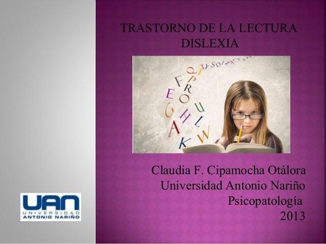 TRASTORNO DE LA LECTURA DISLEXIA  Claudia F. Cipamocha Otálora Universidad Antonio Nariño Psicopatología 2013