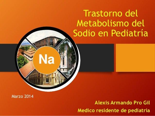 Trastorno del Metabolismo del Sodio en Pediatría Alexis Armando Pro Gil Medico residente de pediatría Marzo 2014 Na
