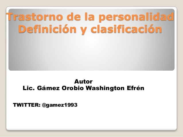 Trastorno de la personalidad Definición y clasificación Autor Lic. Gámez Orobio Washington Efrén TWITTER: @gamez1993