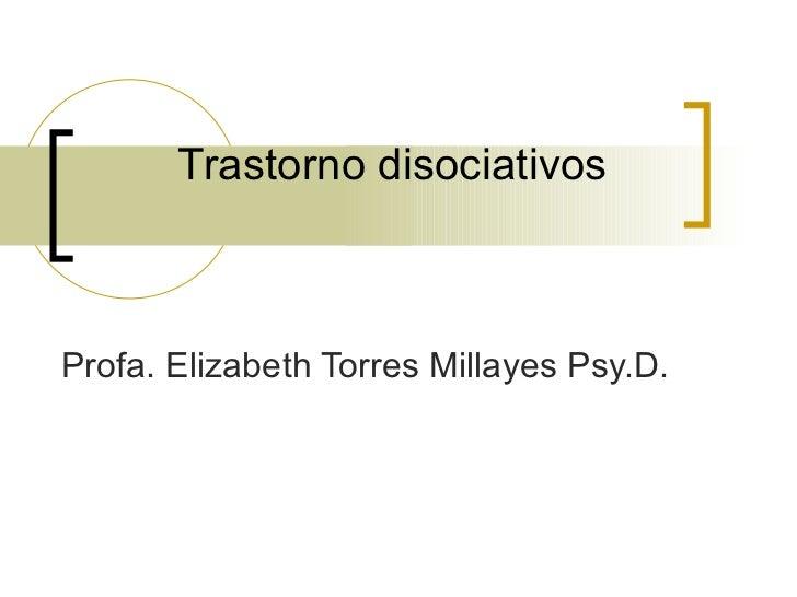 Trastorno disociativos   Profa. Elizabeth Torres Millayes Psy.D.