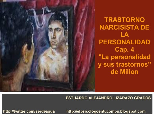 """TRASTORNO NARCISISTA DE LA PERSONALIDAD Cap. 4 """"La personalidad y sus trastornos"""" de Millon ESTUARDO ALEJANDRO LIZARAZO GR..."""