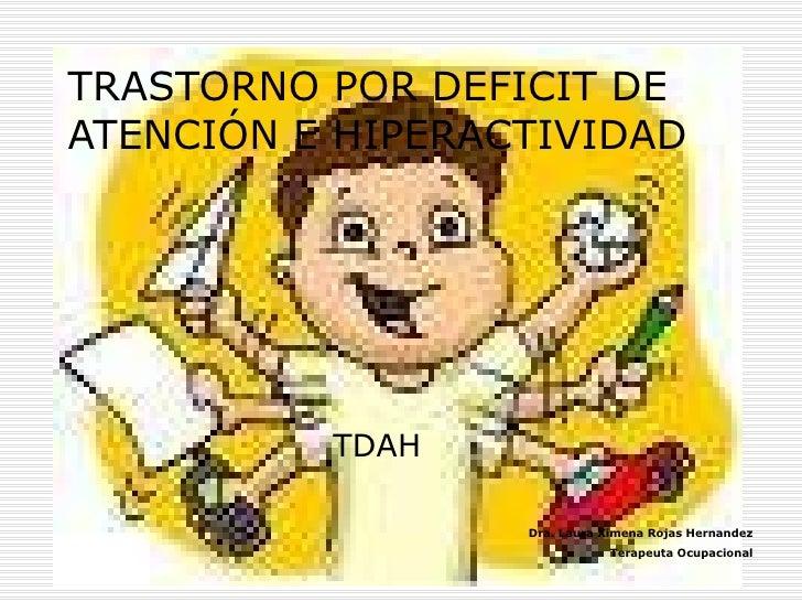 TRASTORNO POR DEFICIT DE ATENCIÓN E HIPERACTIVIDAD TDAH Dra. Laura Ximena Rojas Hernandez Terapeuta Ocupacional