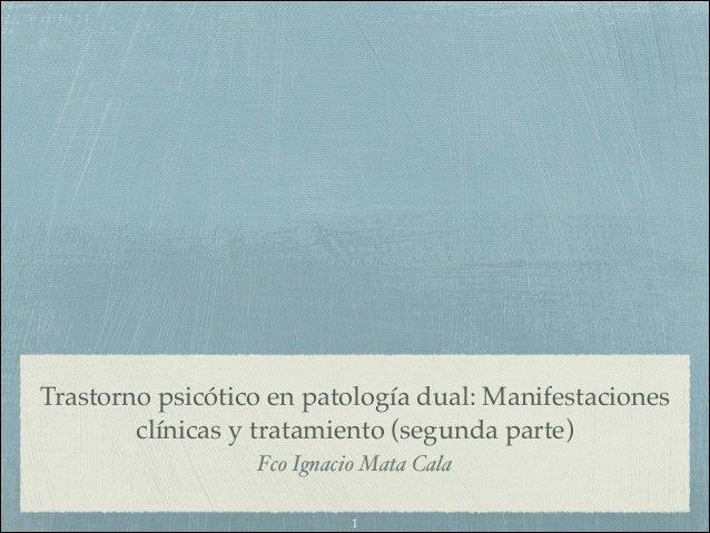 Trastorno psicótico en patología dual: Manifestaciones clínicas y tratamiento (segunda parte) Fco Ignacio Mata Cala 1
