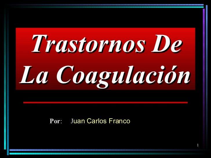 Trastornos De La Coagulación Por : J uan Carlos Franco