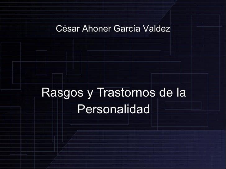 César Ahoner García Valdez Rasgos y Trastornos de la Personalidad