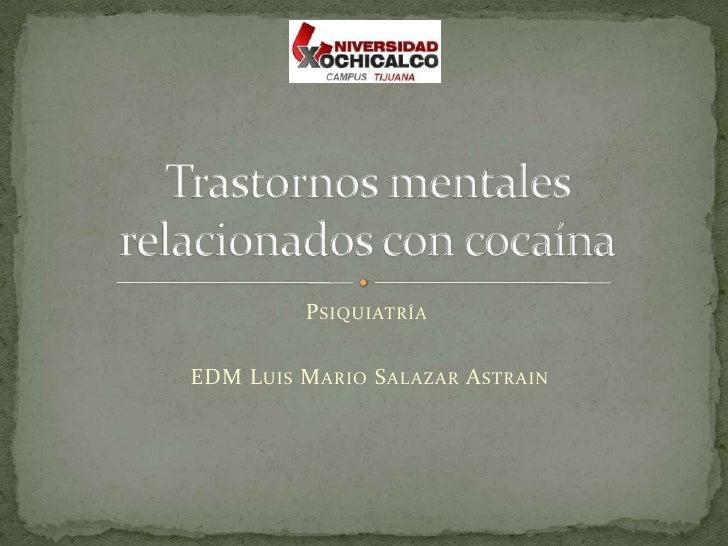 Psiquiatría<br /> EDM Luis Mario Salazar Astrain<br />Trastornos mentales relacionados con cocaína<br />