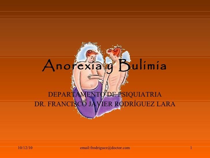 Anorexia y Bulimia DEPARTAMENTO DE PSIQUIATRIA DR. FRANCISCO JAVIER RODRÍGUEZ LARA 10/12/10 email:frodriguez@doctor.com