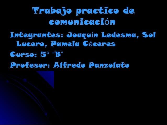 """Trabajo practico de comunicación Integrantes: Joaquín Ledesma, Sol Lucero, Pamela Cáceres Curso: 5º """"B"""" Profesor: Alfredo ..."""