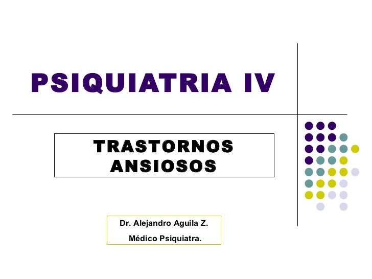 PSIQUIATRIA IV   TRASTORNOS    ANSIOSOS     Dr. Alejandro Aguila Z.       Médico Psiquiatra.