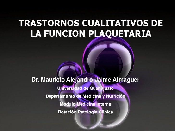 TRASTORNOS CUALITATIVOS DE  LA FUNCION PLAQUETARIA  Dr. Mauricio Alejandro Jaime Almaguer           Universidad de Guanaju...