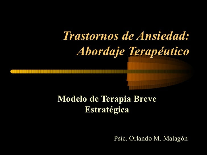 Trastornos de Ansiedad: Abordaje Terapéutico Modelo de Terapia Breve Estratégica Psic. Orlando M. Malagón