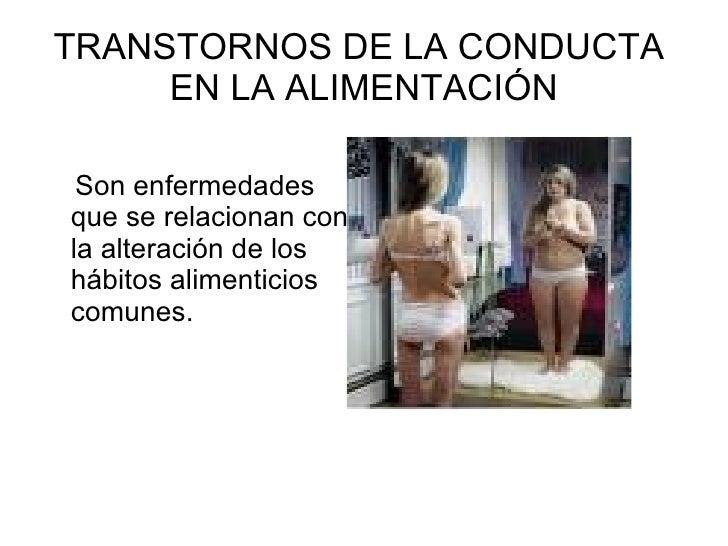 TRANSTORNOS DE LA CONDUCTA  EN LA ALIMENTACIÓN <ul><li>Son enfermedades  que se relacionan con la alteración de los hábito...