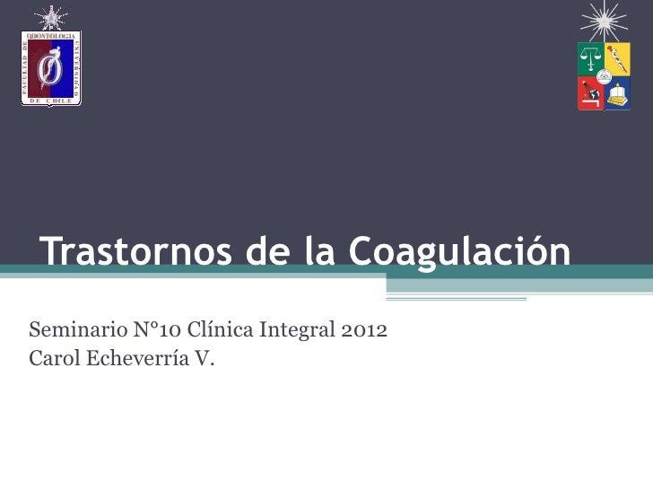 Trastornos de la CoagulaciónSeminario N°10 Clínica Integral 2012Carol Echeverría V.