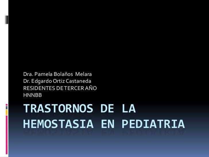 TRASTORNOS DE LA HEMOSTASIA EN PEDIATRIA<br />Dra. Pamela Bolaños  Melara<br />Dr. Edgardo Ortiz Castaneda<br />RESIDENTES...