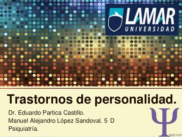 Trastornos de personalidad. Dr. Eduardo Partica Castillo. Manuel Alejandro López Sandoval. 5 D Psiquiatría.