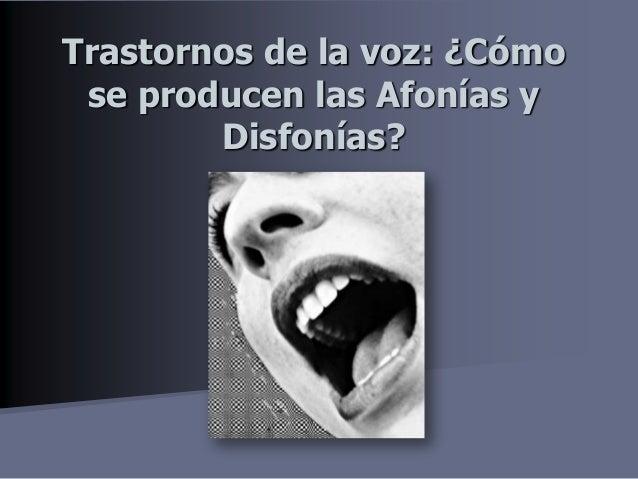 Trastornos de la voz: ¿Cómo se producen las Afonías y        Disfonías?