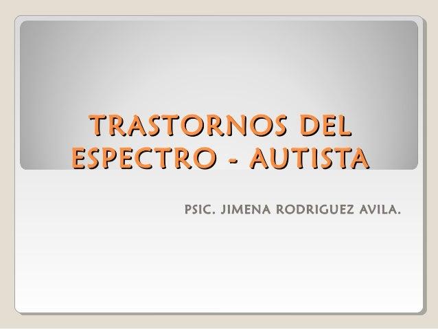 TRASTORNOS DEL ESPECTRO - AUTISTA PSIC. JIMENA RODRIGUEZ AVIL A.