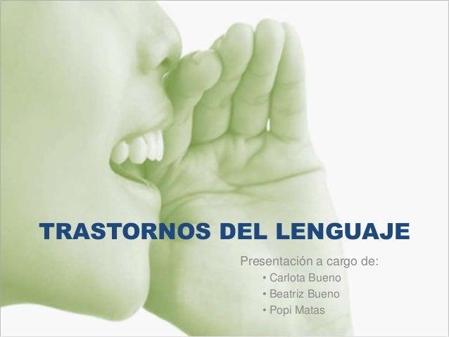 TRASTORNOS DEL LENGUAJE Presentación a cargo de: • Carlota Bueno • Beatriz Bueno • Popi Matas