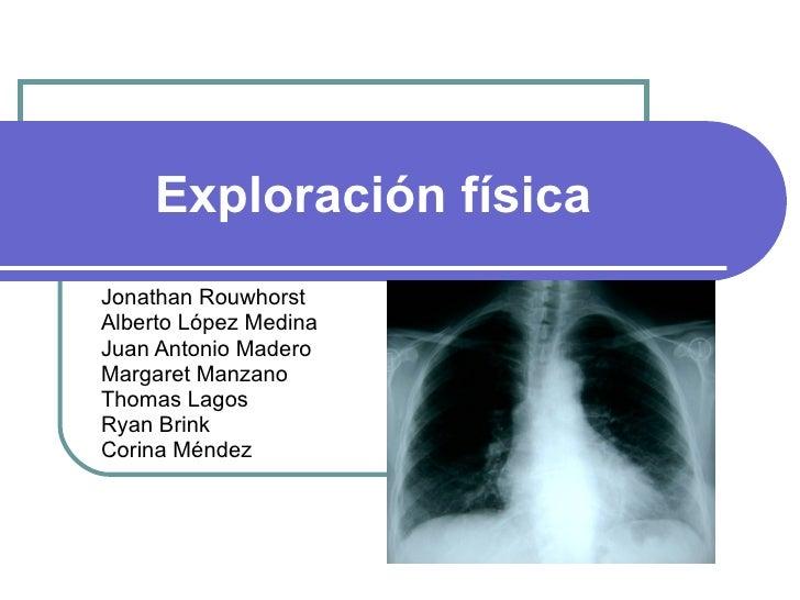 Exploración física Jonathan Rouwhorst Alberto López Medina Juan Antonio Madero Margaret Manzano Thomas Lagos Ryan Brink Co...