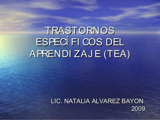 TRASTORNOSTRASTORNOS ESPECÍ FI COS DELESPECÍ FI COS DEL APRENDI ZAJ E (TEA)APRENDI ZAJ E (TEA) LIC. NATALIA ALVAREZ BAYONL...
