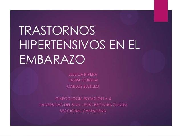 TRASTORNOS HIPERTENSIVOS EN EL EMBARAZO JESSICA RIVERA LAURA CORREA CARLOS BUSTILLO GINECOLOGÍA ROTACIÓN A-5 UNIVERSIDAD D...