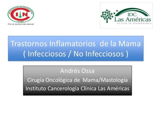 Trastornos Inflamatorios de la Mama    ( Infecciosos / No Infecciosos )                  Andrés Ossa     Cirugía Oncológic...