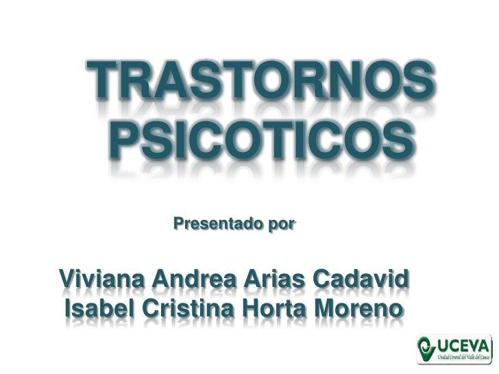 TRASTORNOS PSICOTICOS<br />Presentado por<br />Viviana Andrea Arias Cadavid<br />Isabel Cristina Horta Moreno<br />