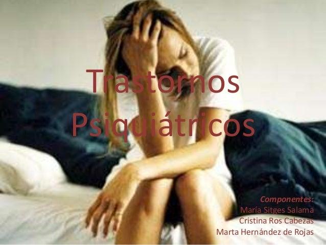 Trastornos Psiquiátricos Componentes: María Sitges Salama Cristina Ros Cabezas Marta Hernández de Rojas